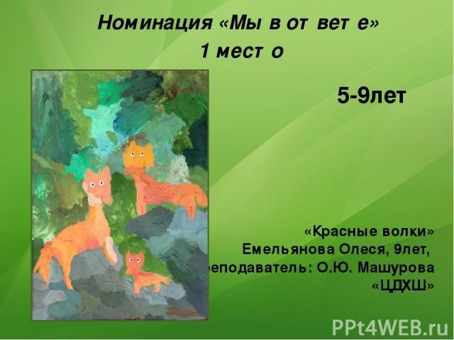 «Красные волки» Емельянова Олеся, 9лет, Преподаватель: О.Ю. Машурова «ЦДХШ» Номинация «Мы в ответе» 1 место 5-9лет