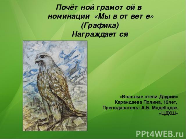 Почётной грамотой в номинации «Мы в ответе» (Графика) Награждается «Вольные степи Даурии» Карандаева Полина, 12лет, Преподаватель: А.Б. Мадебадзе, «ЦДХШ»