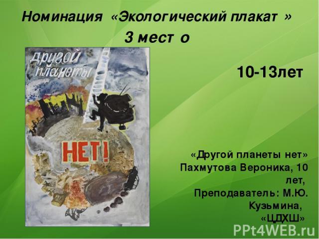 Номинация «Экологический плакат» 3 место «Другой планеты нет» Пахмутова Вероника, 10 лет, Преподаватель: М.Ю. Кузьмина, «ЦДХШ» 10-13лет