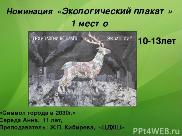 Номинация «Экологический плакат» 1 место «Символ города в 2030г.» Середа Анна, 11 лет, Преподаватель: Ж.П. Кибирева, «ЦДХШ» 10-13лет