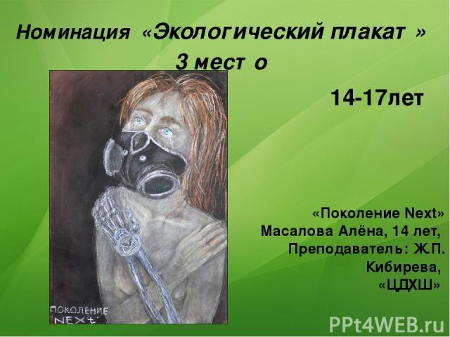 Номинация «Экологический плакат» 3 место «Поколение Next» Масалова Алёна, 14 лет, Преподаватель: Ж.П. Кибирева, «ЦДХШ» 14-17лет