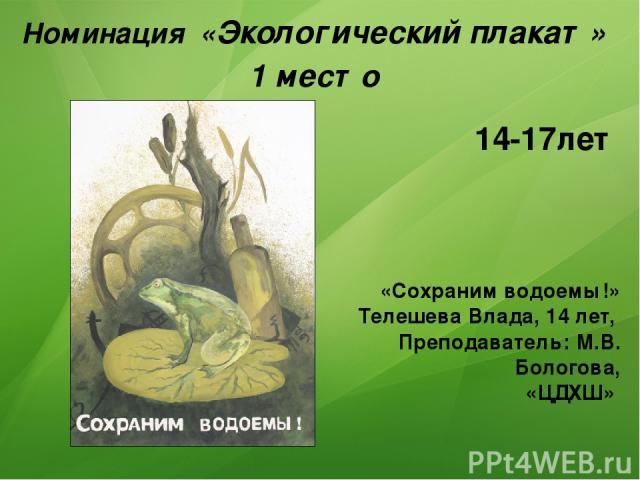 Номинация «Экологический плакат» 1 место «Сохраним водоемы!» Телешева Влада, 14 лет, Преподаватель: М.В. Бологова, «ЦДХШ» 14-17лет