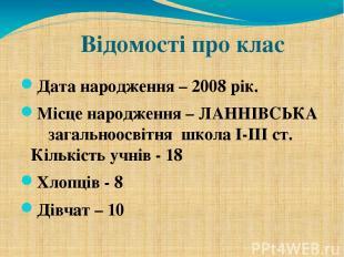 Відомості про клас Дата народження – 2008 рік. Місце народження – ЛАННІВСЬКА заг