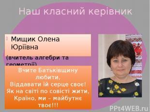 Наш класний керівник Мищик Олена Юріївна (вчитель алгебри та геометрії) Вчите Ба