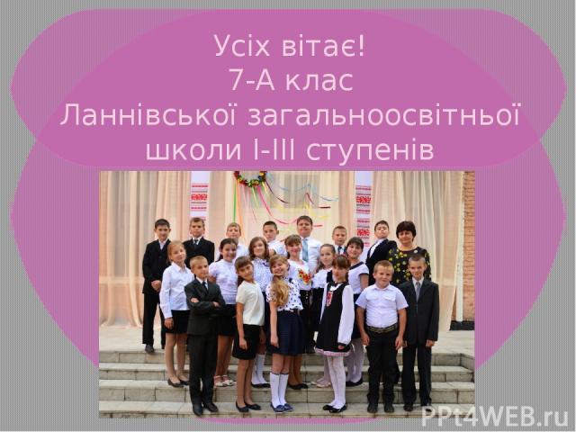 Усіх вітає! 7-А клас Ланнівської загальноосвітньої школи І-ІІІ ступенів