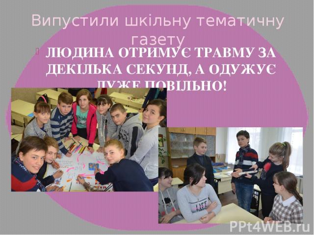Випустили шкільну тематичну газету ЛЮДИНА ОТРИМУЄ ТРАВМУ ЗА ДЕКІЛЬКА СЕКУНД, А ОДУЖУЄ ДУЖЕ ПОВІЛЬНО!