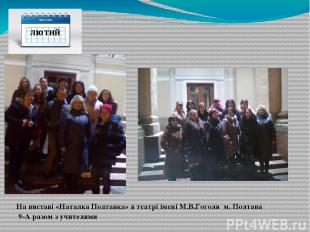 лютий На виставі «Наталка Полтавка» в театрі імені М.В.Гоголя м. Полтава 9-А раз