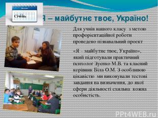 Я – майбутнє твоє, Україно! Для учнів нашого класуз метою профорієнтаційної ро