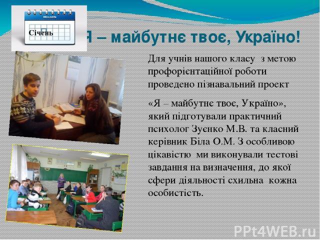 Я – майбутнє твоє, Україно! Для учнів нашого класуз метою профорієнтаційної роботи проведено пізнавальний проект «Я – майбутнє твоє, Україно», який підготували практичний психолог Зуєнко М.В. та класний керівник Біла О.М. З особливою цікавістю ми …