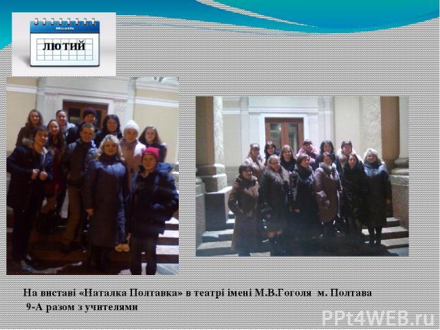 лютий На виставі «Наталка Полтавка» в театрі імені М.В.Гоголя м. Полтава 9-А разом з учителями