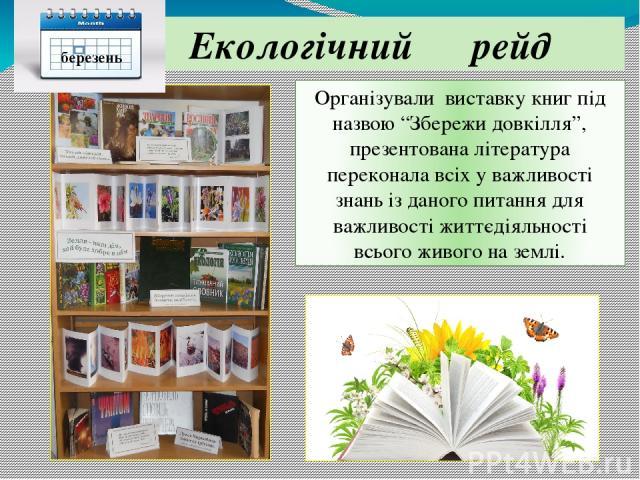 """Екологічний рейд Організували виставку книг під назвою """"Збережи довкілля"""", презентована література переконала всіх у важливості знань із даного питання для важливості життєдіяльності всього живого на землі. березень"""