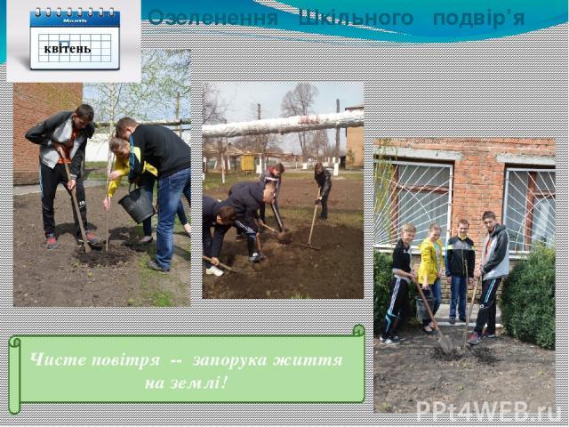 Озеленення Шкільного подвір'я Чисте повітря -- запорука життя на землі! квітень