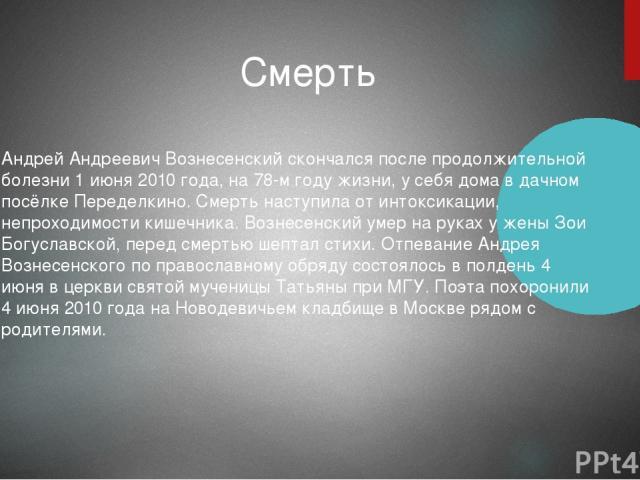 Андрей Андреевич Вознесенский скончался после продолжительной болезни 1 июня 2010 года, на 78-м году жизни, у себя дома в дачном посёлке Переделкино. Смерть наступила от интоксикации, непроходимости кишечника. Вознесенский умер на руках у жены Зои Б…