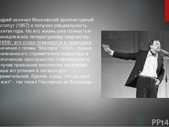 Андрей окончил Московский архитектурный институт (1957) и получил специальность архитектора. Но его жизнь уже полностью принадлежала литературному творчеству. В 1958г. его стихи появляются в периодике, а начиная с поэмы