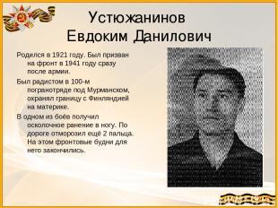 Устюжанинов Евдоким Данилович Родился в 1921 году. Был призван на фронт в 1941 г