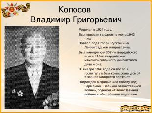 Копосов Владимир Григорьевич Родился в 1924 году. Был призван на фронт в июне 19