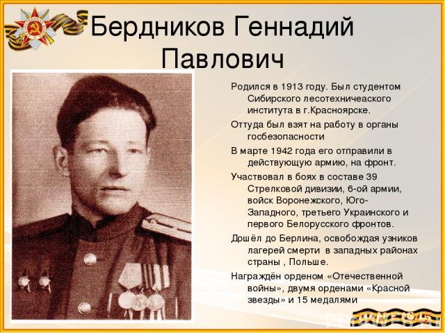 Бердников Геннадий Павлович Родился в 1913 году. Был студентом Сибирского лесотехничеаского института в г.Красноярске. Оттуда был взят на работу в органы госбезопасности В марте 1942 года его отправили в действующую армию, на фронт. Участвовал в боя…