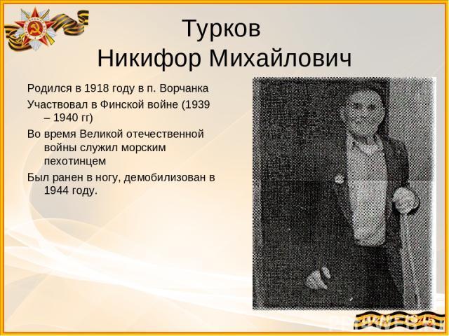 Турков Никифор Михайлович Родился в 1918 году в п. Ворчанка Участвовал в Финской войне (1939 – 1940 гг) Во время Великой отечественной войны служил морским пехотинцем Был ранен в ногу, демобилизован в 1944 году.