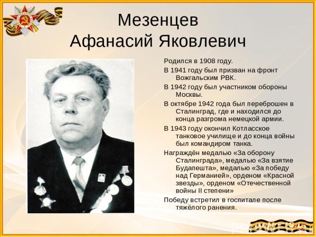 Мезенцев Афанасий Яковлевич Родился в 1908 году. В 1941 году был призван на фронт Вожгальским РВК. В 1942 году был участником обороны Москвы. В октябре 1942 года был переброшен в Сталинград, где и находился до конца разгрома немецкой армии. В 1943 г…
