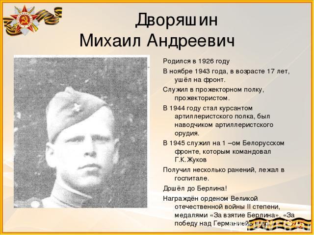 Дворяшин Михаил Андреевич Родился в 1926 году В ноябре 1943 года, в возрасте 17 лет, ушёл на фронт. Служил в прожекторном полку, прожектористом. В 1944 году стал курсантом артиллеристского полка, был наводчиком артиллеристского орудия. В 1945 служил…
