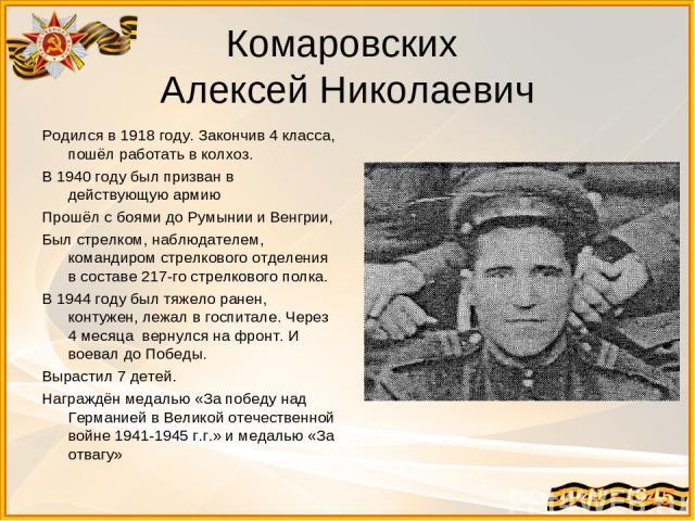 Комаровских Алексей Николаевич Родился в 1918 году. Закончив 4 класса, пошёл работать в колхоз. В 1940 году был призван в действующую армию Прошёл с боями до Румынии и Венгрии, Был стрелком, наблюдателем, командиром стрелкового отделения в составе 2…