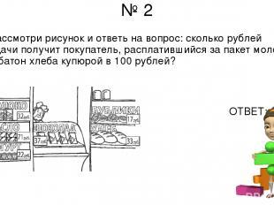 № 2 Рассмотри рисунок и ответь на вопрос: сколько рублей сдачи получит покупател