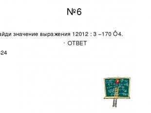 №6 Найди значение выражения 12012 : 3 −170 ⋅ 4. ОТВЕТ 3324