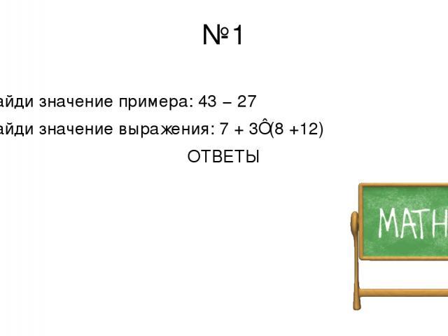 №1 Найди значение примера: 43 − 27 Найди значение выражения: 7 + 3⋅(8 +12) ОТВЕТЫ 16 67