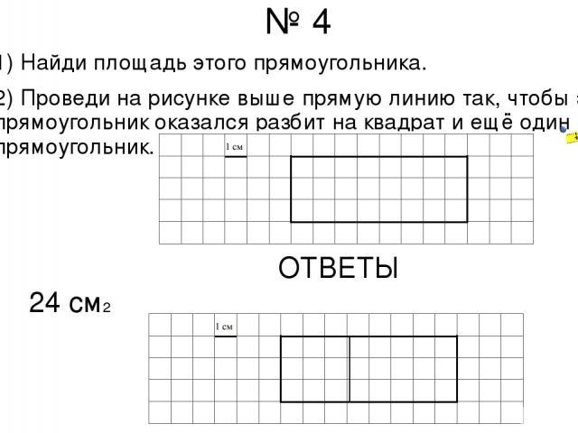 № 4 1) Найди площадь этого прямоугольника. 2) Проведи на рисунке выше прямую линию так, чтобы этот прямоугольник оказался разбит на квадрат и ещё один прямоугольник. ОТВЕТЫ 24 см2