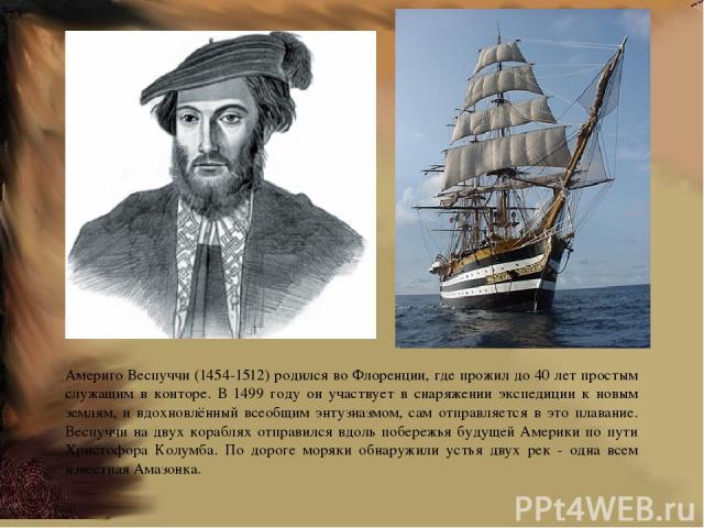 Америго Веспуччи (1454-1512) родился во Флоренции, где прожил до 40 лет простым служащим в конторе. В 1499 году он участвует в снаряжении экспедиции к новым землям, и вдохновлённый всеобщим энтузиазмом, сам отправляется в это плавание. Веспуччи на д…