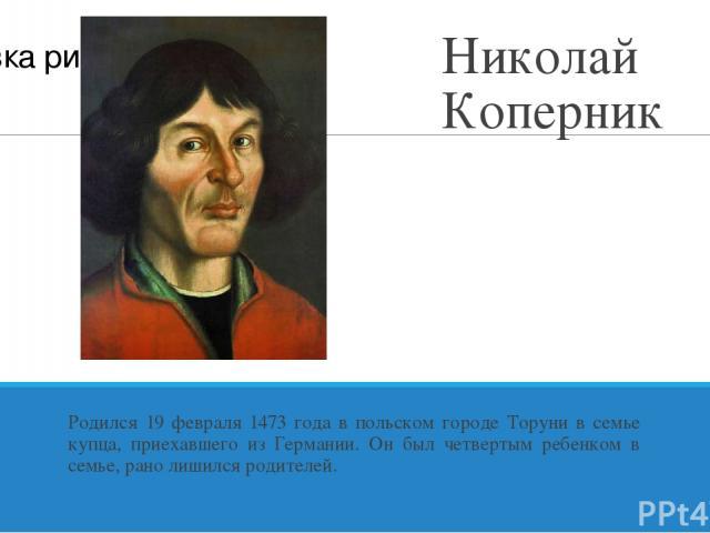 Николай Коперник Родился 19 февраля 1473 года в польском городе Торуни в семье купца, приехавшего из Германии. Он был четвертым ребенком в семье, рано лишился родителей.