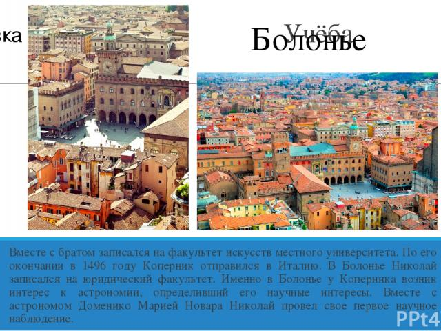 Учёба Вместе с братом записался на факультет искусств местного университета. По его окончании в 1496 году Коперник отправился в Италию. В Болонье Николай записался на юридический факультет. Именно в Болонье у Коперника возник интерес к астрономии, о…