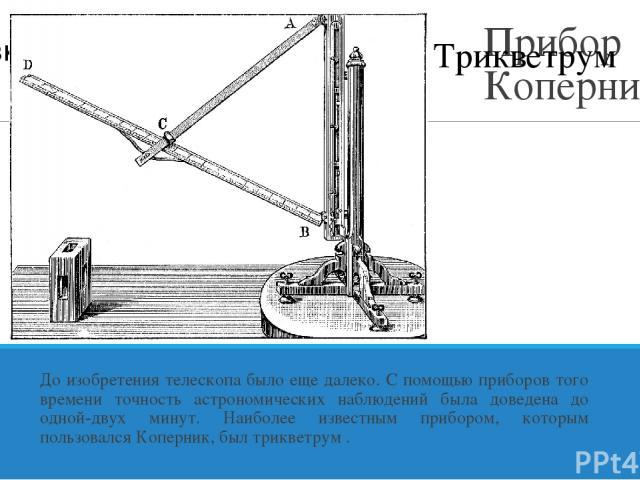 Прибор Коперника До изобретения телескопа было еще далеко. С помощью приборов того времени точность астрономических наблюдений была доведена до одной-двух минут. Наиболее известным прибором, которым пользовался Коперник, был трикветрум . Трикветрум