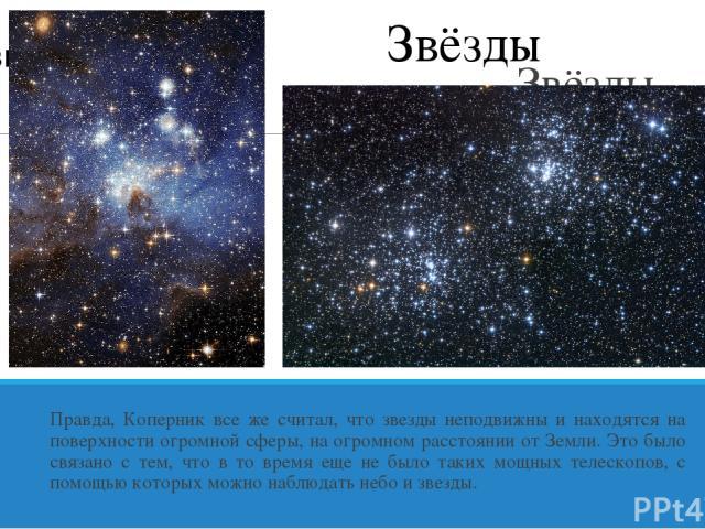 Звёзды неподвижны! Правда, Коперник все же считал, что звезды неподвижны и находятся на поверхности огромной сферы, на огромном расстоянии от Земли. Это было связано с тем, что в то время еще не было таких мощных телескопов, с помощью которых можно …