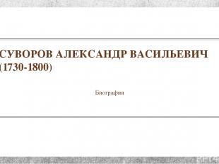 СУВОРОВ АЛЕКСАНДР ВАСИЛЬЕВИЧ (1730-1800) Биография