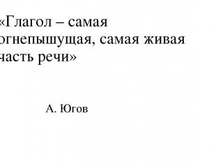 «Глагол – самая огнепышущая, самая живая часть речи» А. Югов
