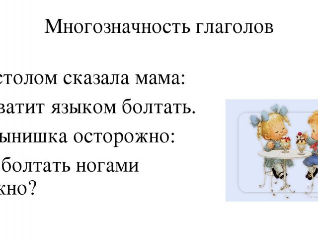 Многозначность глаголов За столом сказала мама: - Хватит языком болтать. А сынишка осторожно: - А болтать ногами можно?
