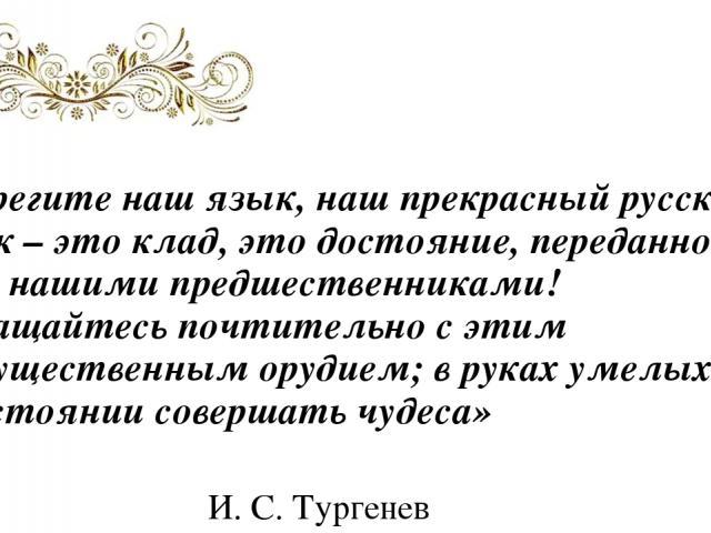 «Берегите наш язык, наш прекрасный русский язык – это клад, это достояние, переданное нам нашими предшественниками! Обращайтесь почтительно с этим могущественным орудием; в руках умелых оно в состоянии совершать чудеса» И. С. Тургенев