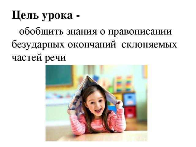 Цель урока - обобщить знания о правописании безударных окончаний склоняемых частей речи