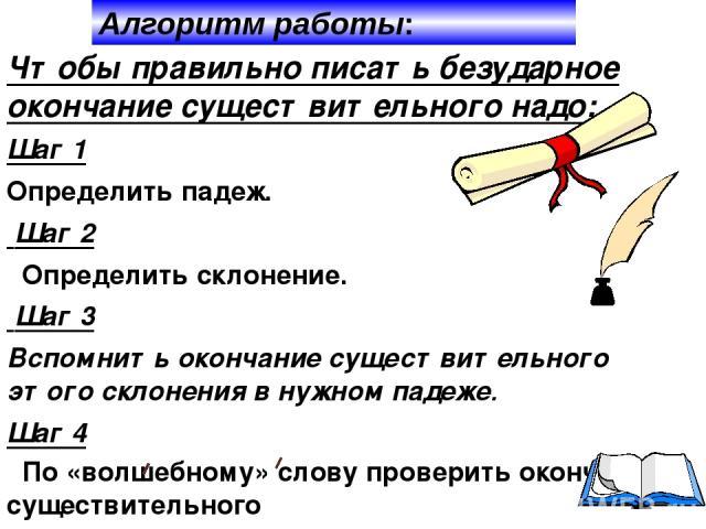 Чтобы правильно писать безударное окончание существительного надо: Шаг 1 Определить падеж. Шаг 2 Определить склонение. Шаг 3 Вспомнить окончание существительного этого склонения в нужном падеже. Шаг 4 По «волшебному» слову проверить окончание сущест…