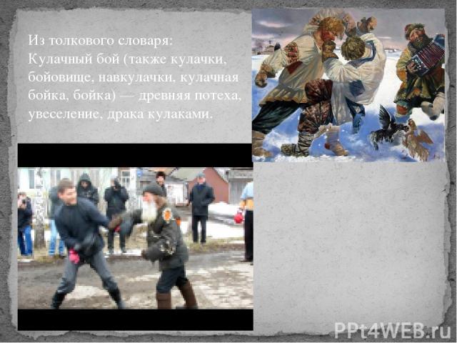 Из толкового словаря: Кулачный бой(такжекулачки, бойовище, навкулачки, кулачная бойка, бойка)— древняя потеха, увеселение, драка кулаками.