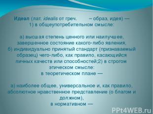 Идеа л(лат.idealisотгреч.ἰδέα– образ, идея)— 1) в общеупотребительном смы