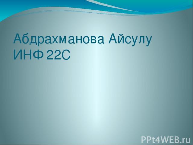 Абдрахманова Айсулу ИНФ 22С