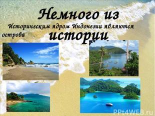 Немного из истории Историческим ядром Индонезии являются острова Ява и Суматра,