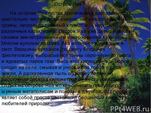 Остров Ява На острове Ява густая тропическая растительность, кристально чистые воды океана, небывалой красоты храмы, несколько тяжёлый климат и … нередки различные катаклизмы. Остров Ява уже давно известен своими землетрясениями и извержениями вулка…