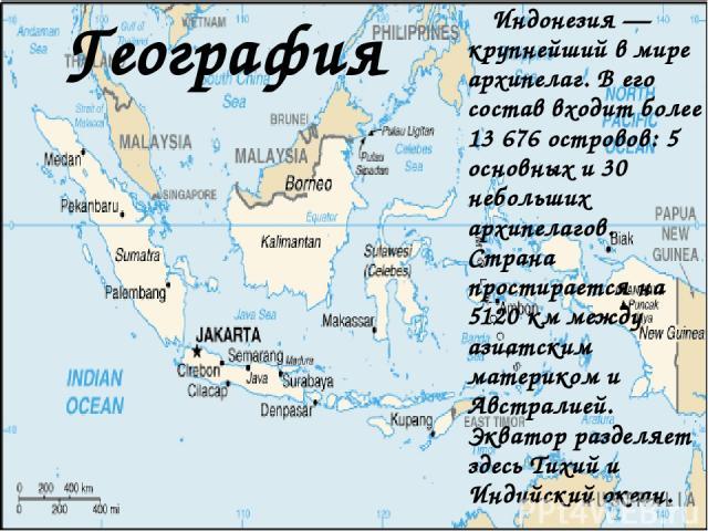 География Индонезия — крупнейший в мире архипелаг. В его состав входит более 13676 островов: 5 основных и 30 небольших архипелагов. Страна простирается на 5120 км между азиатским материком и Австралией. Экватор разделяет здесь Тихий и Индийски…