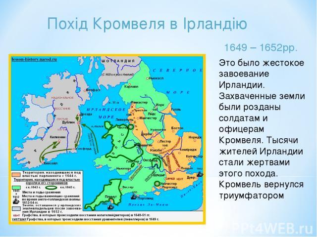 Похід Кромвеля в Ірландію 1649 – 1652рр. Это было жестокое завоевание Ирландии. Захваченные земли были розданы солдатам и офицерам Кромвеля. Тысячи жителей Ирландии стали жертвами этого похода. Кромвель вернулся триумфатором
