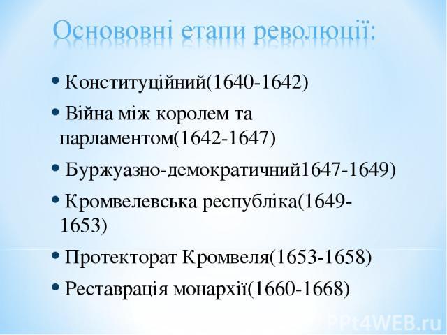 Конституційний(1640-1642) Війна між королем та парламентом(1642-1647) Буржуазно-демократичний1647-1649) Кромвелевська республіка(1649-1653) Протекторат Кромвеля(1653-1658) Реставрація монархії(1660-1668)