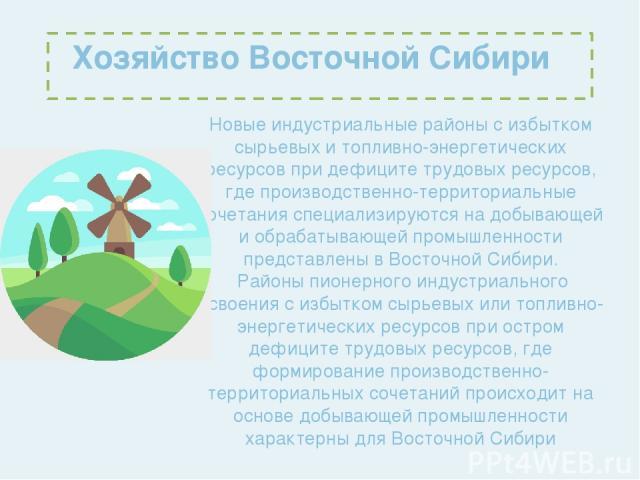 Хозяйство Восточной Сибири Новые индустриальные районы с избытком сырьевых и топливно-энергетических ресурсов при дефиците трудовых ресурсов, где производственно-территориальные сочетания специализируются на добывающей и обрабатывающей промышленност…