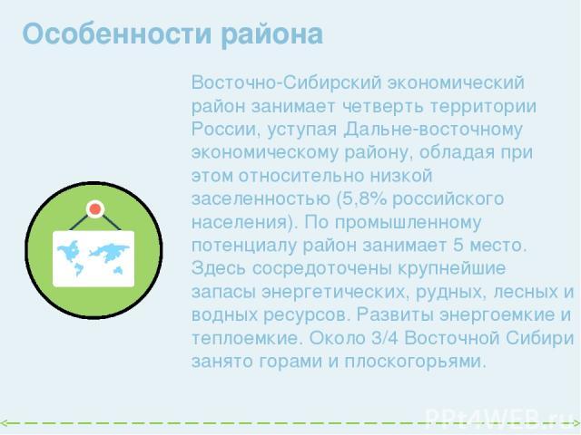 Особенности района  Восточно-Сибирский экономический район занимает четверть территории России, уступая Дальне восточному экономическому району, обладая при этом относительно низкой заселенностью (5,8% российского населения). По промышленному потен…